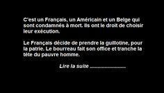 C'est un Français, un Américain et un Belge qui sont condamnés à mort. Ils ont le droit de choisir leur exécution. Le Français décide de prendre la guillotine, pour la patrie. Le bourreau fait son office et tranche la tête du pauvre homme. L'Américain choisit la chaise électrique, on l'installe, le bourreau appui sur l'interrupteur. …