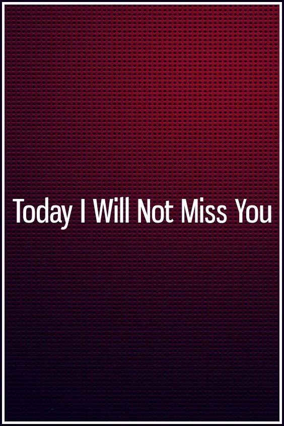 Today I Will Not Miss You | Relationship idea | Love