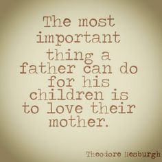 """The most important thing a Father can do for his children is to love their Mother"""