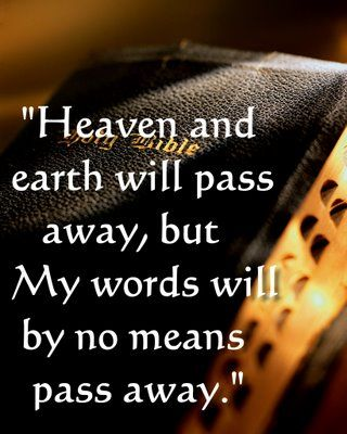 Luke 21:33 Heaven and earth will pass away, but My words will by no means pass away  Isaiah 55:11 So shall My word be that goes forth from My mouth; It shall not return to Me void, But it shall accomplish what I please, And it shall prosper in the thing for which I sent it.