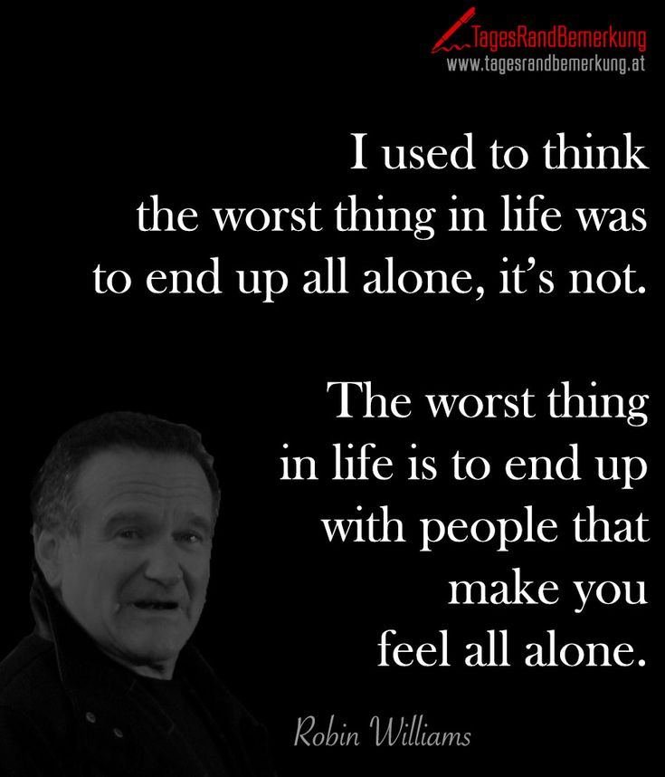 I used to think the worst thing in #life was to end up all alone, it's not. The worst thing in life is to end up with people that make you feel all #alone. - Zitat von Die #TagesRandBemerkung