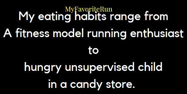 My eating habits range from A fitness model running enthusiast to hungry unsupervised child in a candy store.