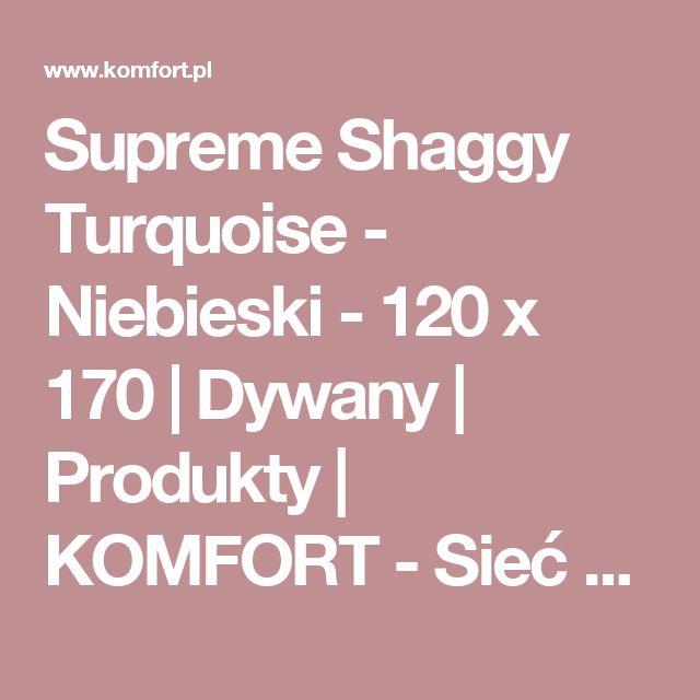 Supreme Shaggy Turquoise  - Niebieski - 120 x 170 | Dywany | Produkty | KOMFORT - Sieć sklepów z panelami, dywanami, podłogami drewnianymi, wykładzinami i akcesoriami