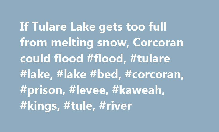 If Tulare Lake gets too full from melting snow, Corcoran could flood #flood, #tulare #lake, #lake #bed, #corcoran, #prison, #levee, #kaweah, #kings, #tule, #river http://new-york.remmont.com/if-tulare-lake-gets-too-full-from-melting-snow-corcoran-could-flood-flood-tulare-lake-lake-bed-corcoran-prison-levee-kaweah-kings-tule-river/  # Corcoran readies for possible flood when Tulare Lake fills with snowmelt Sales of flood insurance are booming here because of fears that the old Tulare Lake…