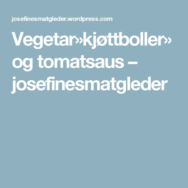 Vegetar»kjøttboller» og tomatsaus – josefinesmatgleder