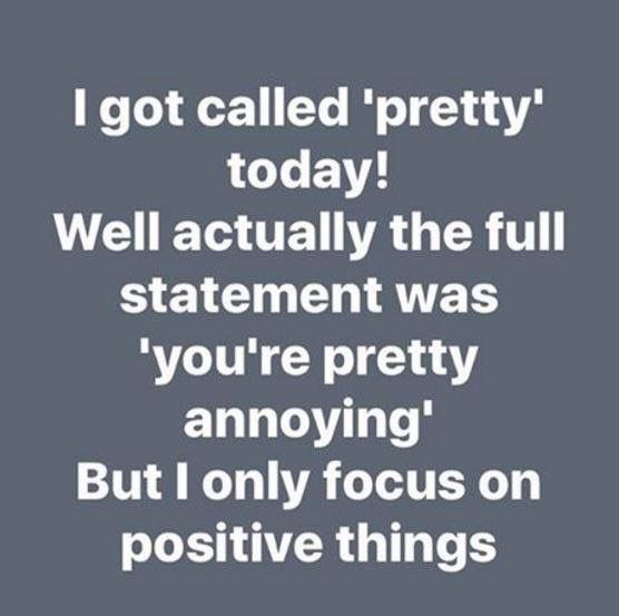 I got called 'pretty' today! Well, actually the full statement was 'you're pretty annoying'. But I only focus on positive things