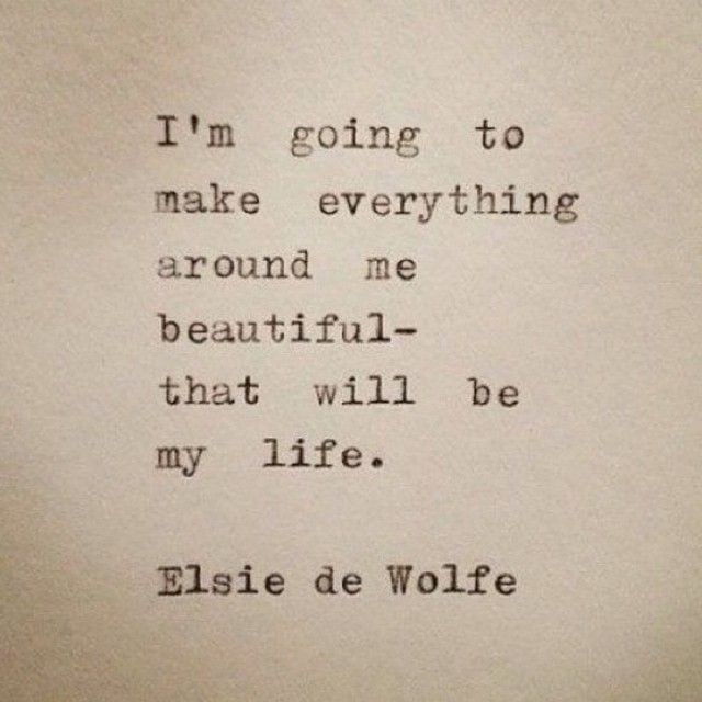 """""""I'm going to make everything around me beautiful- that will be my life."""" Elsie de Wolfe"""