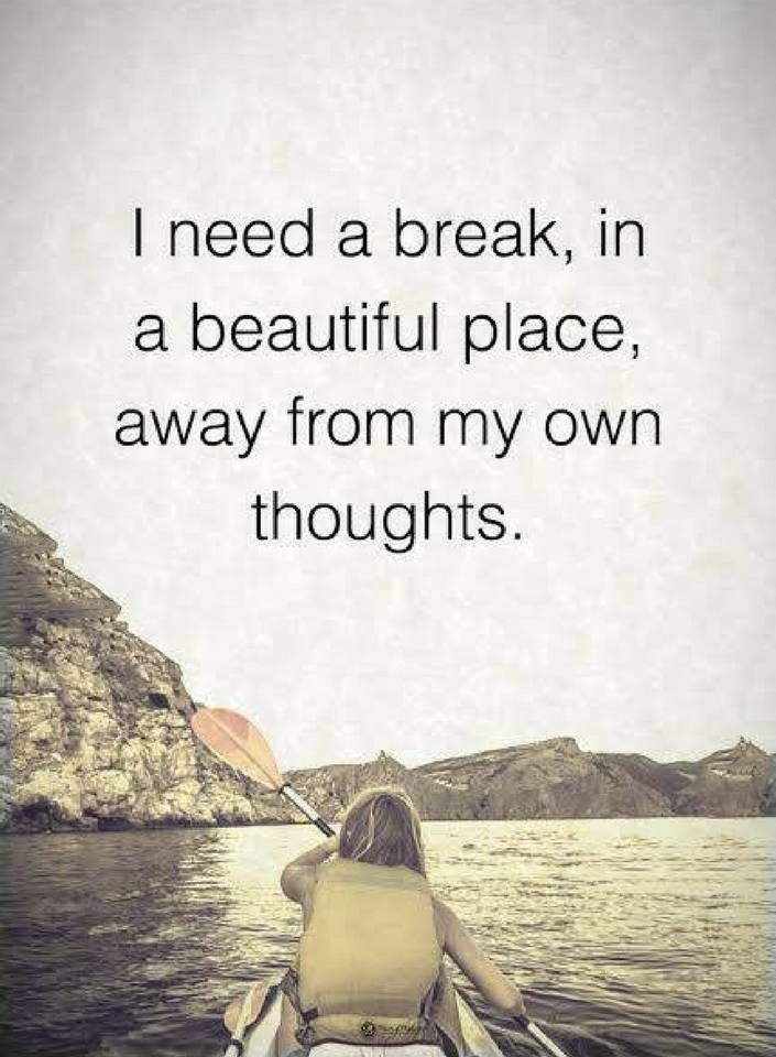 Quotes I need a break, in a beautiful place, away from my own thoughts.