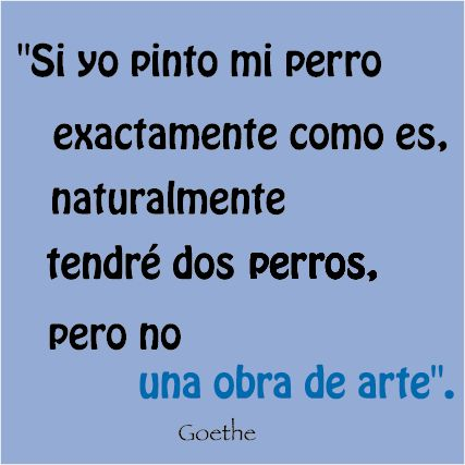 """""""Si yo pinto mi perro exactamente como es, naturalmente tendré dos perros, pero no una obra de arte. """"Goethe #pensamientos #frases #Goethe #obra de arte"""