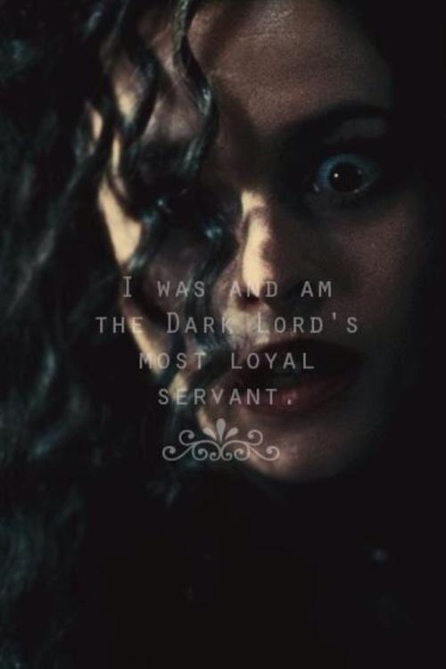"""I was and am the Dark Lord's most faithful servant."" Bellatrix Black-Lestrange ... you gotta give her that."