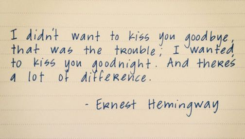 """I didn't want to kiss you goodbye, that was the trouble; I wanted to kiss you goodnight. And there's a lot of difference."" - Ernest Hemingway"