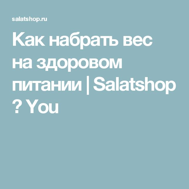 Как набрать вес на здоровом питании | Salatshop ♥ You