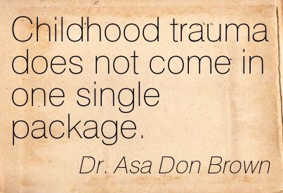 Dr. Asa Don Brown Childhood trauma does not come in one single package.  My husband has been honored to be mentioned in various books, magazines, and now we have learned that there a number of posters that have been created quoting him.