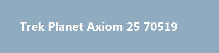 Trek Planet Axiom 25 70519 http://sport-stroi.ru/products/21135-trek-planet-axiom-25-70519  Trek Planet Axiom 25 70519 со скидкой 759 рублей. Подробнее о предложении на странице: http://sport-stroi.ru/products/21135-trek-planet-axiom-25-70519