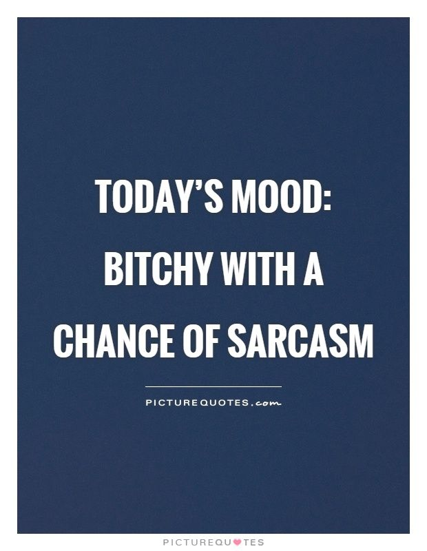 Today's mood: bitchy with a chance of sarcasm. Picture Quotes.