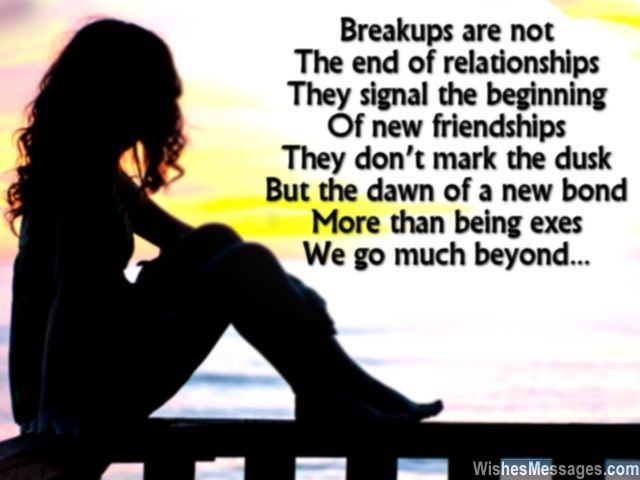 Breakups are not The end of relationships They signal the beginning Of new friendships They don't mark the dusk But the dawn of a new bond More than being exes We go much beyond... via WishesMessages.com