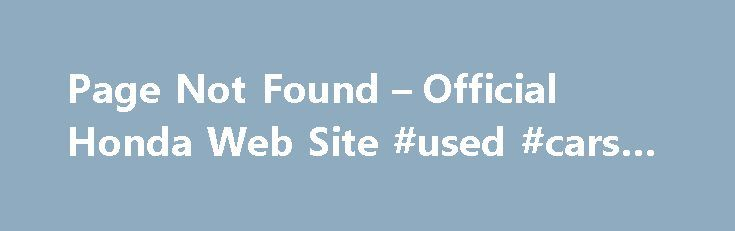 Page Not Found – Official Honda Web Site #used #cars #values http://cars.remmont.com/page-not-found-official-honda-web-site-used-cars-values/  #certified used cars # [1] MSRP excluding tax, license, registration, $835.00 destination charge and options. Dealer prices may vary. [2] MSRP excluding tax, license, registration, $900.00 destination charge and options. Dealer prices may vary. [3] Subject to limited availability through September 2014 to residents of CA, OR, MA, RI, CT, NY, NJ, and…