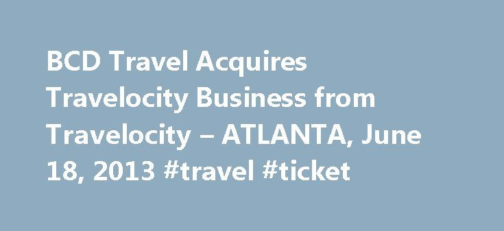 BCD Travel Acquires Travelocity Business from Travelocity – ATLANTA, June 18, 2013 #travel #ticket http://travel.remmont.com/bcd-travel-acquires-travelocity-business-from-travelocity-atlanta-june-18-2013-travel-ticket/  #bcd travel # BCD Travel Acquires Travelocity Business from Travelocity Significant move for industry signals global TMC poised for growth, looking to the future ATLANTA. June 18, 2013 /PRNewswire/ — BCD Travel, a top provider of travel management services for businesses…