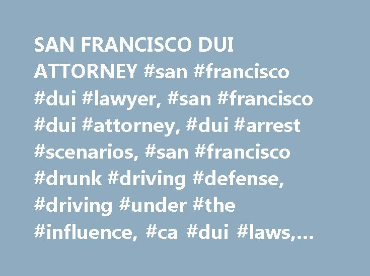 SAN FRANCISCO DUI ATTORNEY #san #francisco #dui #lawyer, #san #francisco #dui #attorney, #dui #arrest #scenarios, #san #francisco #drunk #driving #defense, #driving #under #the #influence, #ca #dui #laws, #dui #accidents http://texas.nef2.com/san-francisco-dui-attorney-san-francisco-dui-lawyer-san-francisco-dui-attorney-dui-arrest-scenarios-san-francisco-drunk-driving-defense-driving-under-the-influence-ca-dui-l/  # The state of California treats drunk driving as a very serious offense. Even…