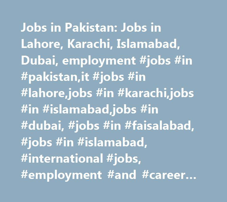 Jobs in Pakistan: Jobs in Lahore, Karachi, Islamabad, Dubai, employment #jobs #in #pakistan,it #jobs #in #lahore,jobs #in #karachi,jobs #in #islamabad,jobs #in #dubai, #jobs #in #faisalabad, #jobs #in #islamabad, #international #jobs, #employment #and #career #opportunities http://colorado.remmont.com/jobs-in-pakistan-jobs-in-lahore-karachi-islamabad-dubai-employment-jobs-in-pakistanit-jobs-in-lahorejobs-in-karachijobs-in-islamabadjobs-in-dubai-jobs-in-faisalabad-jobs-in/  # Jobs in…