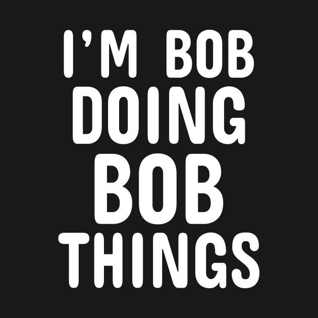 Check Out This Awesome I Am Bob Doing Bob Things Shirt Boys Funny Saying Gifts Design On Teepublic Urkomische Zitate