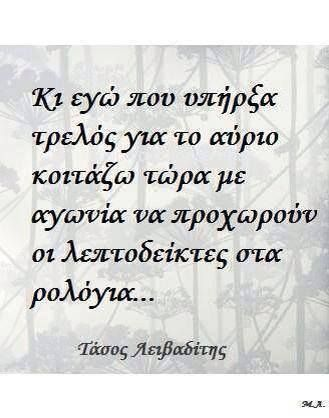 And me, that I used to be mad about tomorrow, now I am fearfully watching the minute hands move in the clocks. Tasos Leivaditis