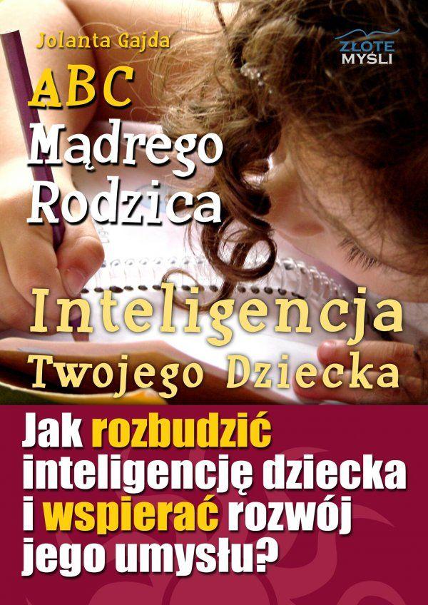 ABC Mądrego Rodzica: Inteligencja Twojego Dziecka / Jolanta Gajda   Dowiedz się, jak rozbudzić w Twoim dziecku jego wrodzoną inteligencję i ukryte talenty...