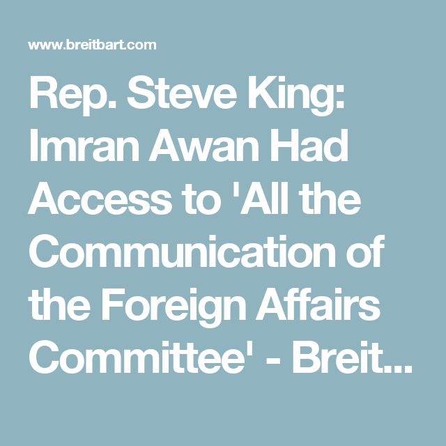 Rep. Steve King: Imran Awan Had Access to 'All the Communication of the Foreign Affairs Committee' - Breitbart