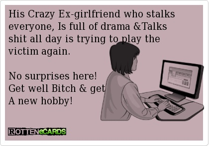 This is soooo YOU you bitch!!  His Crazy Ex-girlfriend who stalks everyone, Is full of drama  shit all day is trying to play the victim again.    No surprises here!   Get well Bitch  get  A new hobby!