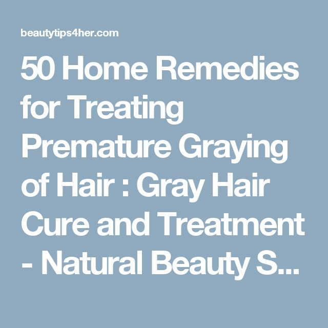 50 Home Remedies for Treating Premature Graying of Hair : Gray Hair Cure and Treatment - Natural Beauty Skin Care