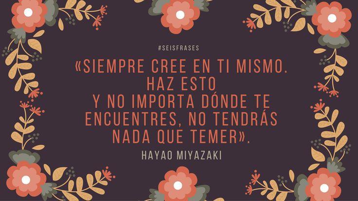"""Hayao Miyazaki - """"Siempre cree en ti mismo. Haz esto y no importa dónde te encuentres, no tendrás nada que temer""""."""