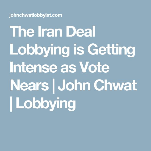 The Iran Deal Lobbying is Getting Intense as Vote Nears | John Chwat | Lobbying