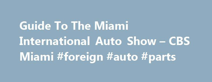 Guide To The Miami International Auto Show – CBS Miami #foreign #auto #parts http://japan.remmont.com/guide-to-the-miami-international-auto-show-cbs-miami-foreign-auto-parts/  #miami auto show # Guide To The Miami International Auto Show Miami International Auto Show Miami Beach Convention Center 1901 Convention Center Drive Miami Beach, FL 33139 (305) 673-7311 Friday, November 8th: 5 p.m. to 11 p.m. Tickets for the Auto Show are $12 for adults and $6 for kids, ages 6-12 (kids under 5 enter…