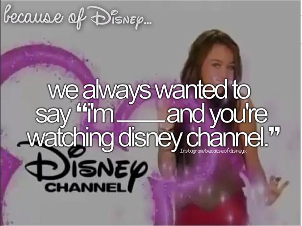 "Because of Disney ""I'm ________ and you're watching Disney Channel""  I've always wanted to do that..."