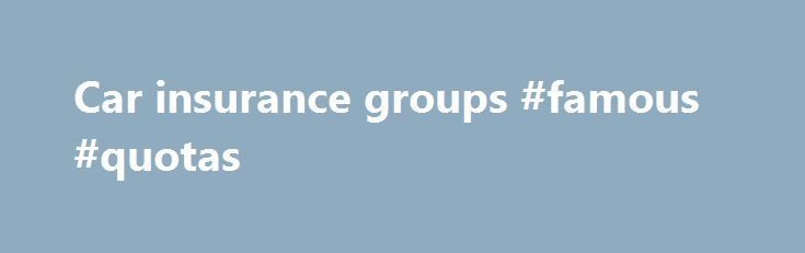 Car insurance groups #famous #quotas http://quote.remmont.com/car-insurance-groups-famous-quotas/  Car insurance groups If you're looking to save money on your car insurance. it's worth checking what group your car is in. Car insurance groups are set by the Group Rating Panel, which includes members of the Association of British Insurers (ABI) and Lloyds Market Association (LMA). Group Rating system The Group Rating Panel. administered […]