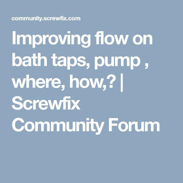 Improving flow on bath taps, pump , where, how,? | Screwfix Community Forum