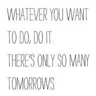 Whatever you want to do, do it. There's only so many tomorrows.