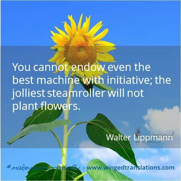 ❝Anche la migliore delle macchine non può essere dotata di iniziativa; un rullo compressore non può piantare fiori.❞ Walter Lippmann  #makeyourwordsfly  http://wp.me/P4mTag-13b