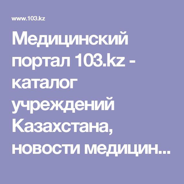 Медицинский портал 103.kz - каталог учреждений Казахстана, новости медицины, отдых и оздоровление