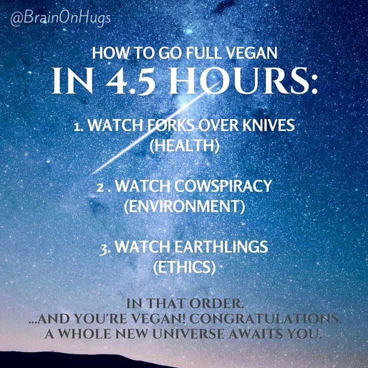 How to be vegan in 4.5 hours. Watch: Forks Over Knives, Cowspiracy and Earthlings (Yes it works.  Especially after watching Earthlings.)