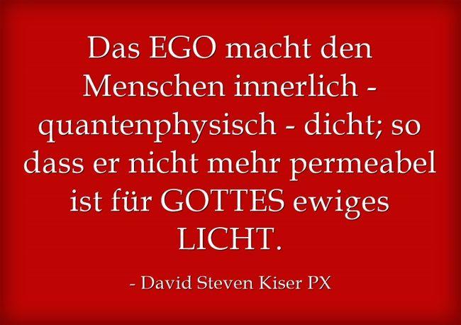 Das EGO macht den Menschen innerlich - quantenphysisch - dicht; so dass er nicht mehr permeabel ist für GOTTES ewiges LICHT.