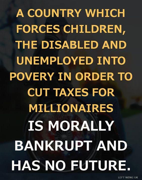 A country which forces children, the disabled and unemployed into poverty in order to cut taxes for millionaires is morally bankrupt and has no future.