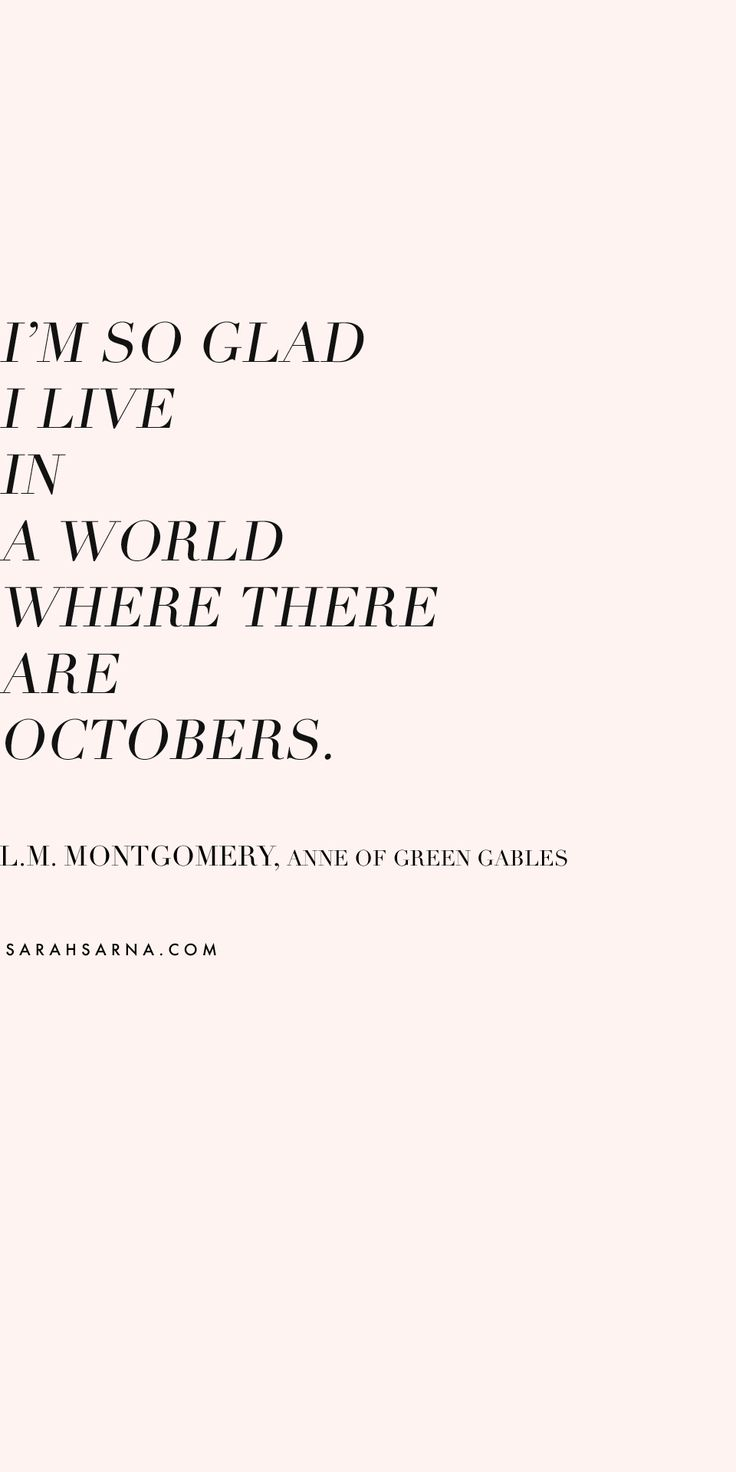 """""""I'm so glad I live in a world where there are Octobers."""" ― L.M. Montgomery, Anne of Green Gables. // Inspirational Quotes"""