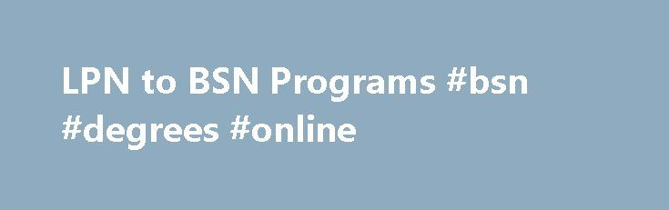 LPN to BSN Programs #bsn #degrees #online http://boston.remmont.com/lpn-to-bsn-programs-bsn-degrees-online/  # LPN to BSN Schools The online source for LPN (LVN) to BSN programs. One of the most popular nursing programs today is the LVN or LPN to Bachelors of Science in Nursing program. As you probably know, LVN (licensed vocational nurse) and LPN (licensed practical nurse) are the same credential. The only difference is the state that you reside in and what they refer to you as (LVN in…