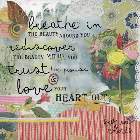 Love your heart out. YES. :: Breathe In Print by Kelly Rae Roberts