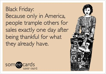 Funny Thanksgiving Ecard: Black Friday: Because only in America, people trample others for sales exactly one day after being thankful for what they already have.: Black Friday Funny, Black Friday Humor, Thanksgiving Humor Ecards, Hilarious E Cards, Hate Black, Funny Stuff, So Funny, Funny Thanksgiving Ecards