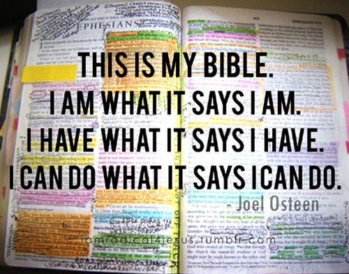 This Is My Bible. I am what it says I am. I have what It says I have. I can do what it says I can. -Joel Osteen