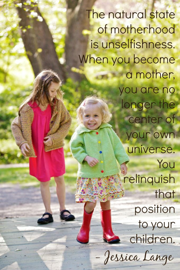 The natural state of motherhood is unselfishness.  When  you become a mother you are no longer the center of your own universe.  You relinquish that position to your children.  -Jessica Lange