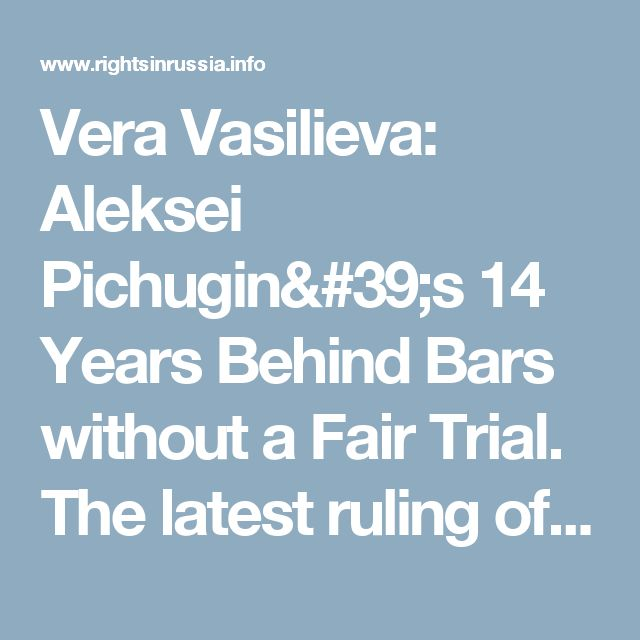Vera Vasilieva: Aleksei Pichugin's 14 Years Behind Bars without a Fair Trial. The latest ruling of the European Court of Human Rights - Rights in Russia