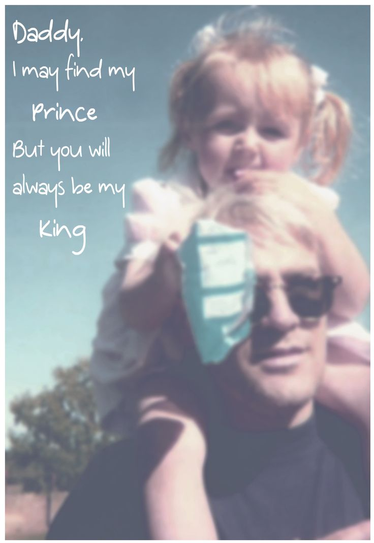 Daddy I may find my prince But you will always be my king dad · Dad Love QuotesMy